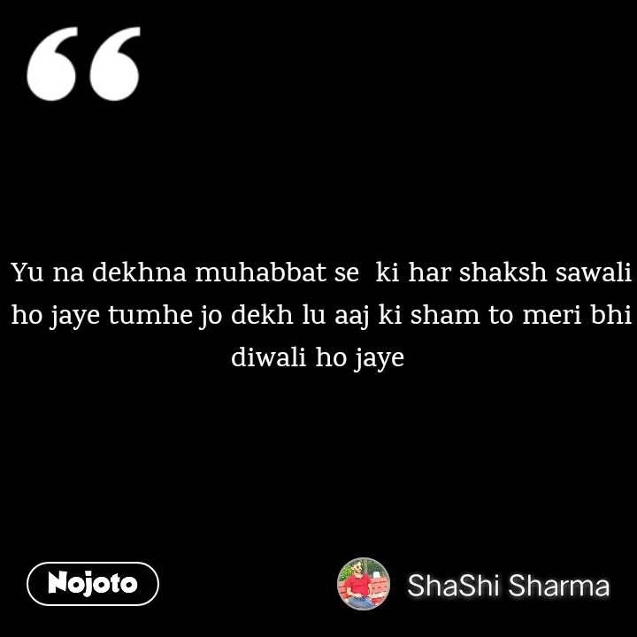 Yu na dekhna muhabbat se  ki har shaksh sawali ho jaye tumhe jo dekh lu aaj ki sham to meri bhi diwali ho jaye