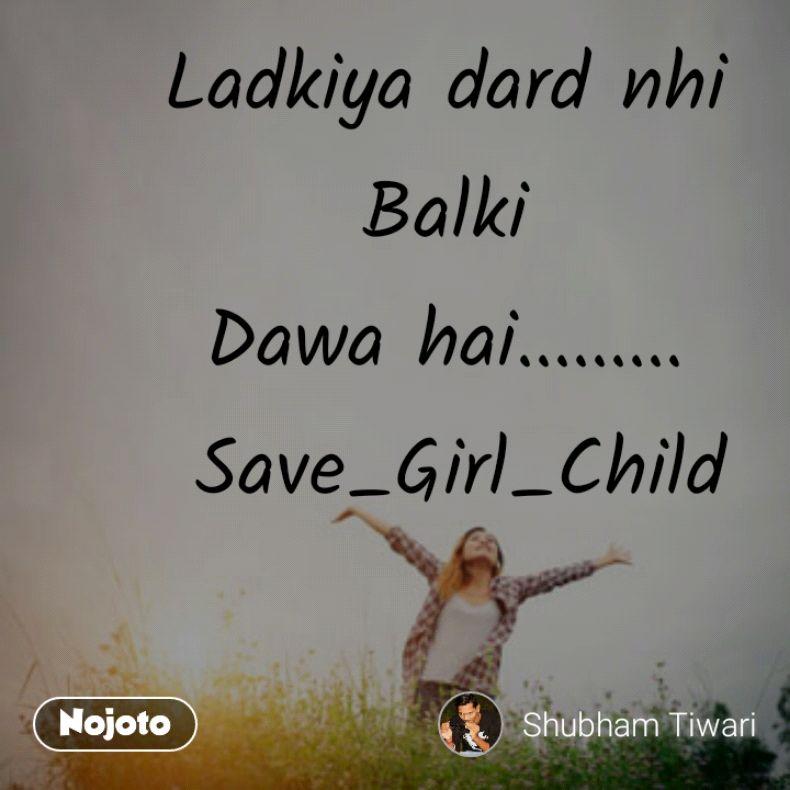Ladkiya dard nhi  Balki  Dawa hai.........  Save_Girl_Child