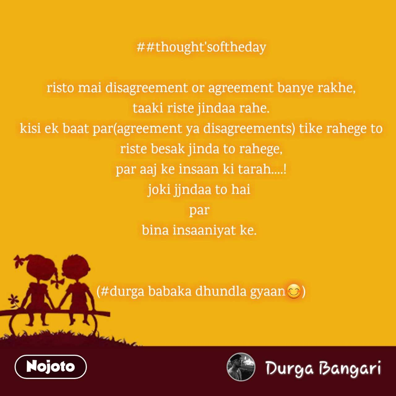 ##thought'softheday  risto mai disagreement or agreement banye rakhe, taaki riste jindaa rahe. kisi ek baat par(agreement ya disagreements) tike rahege to riste besak jinda to rahege, par aaj ke insaan ki tarah....! joki jjndaa to hai  par  bina insaaniyat ke.    (#durga babaka dhundla gyaan😊)