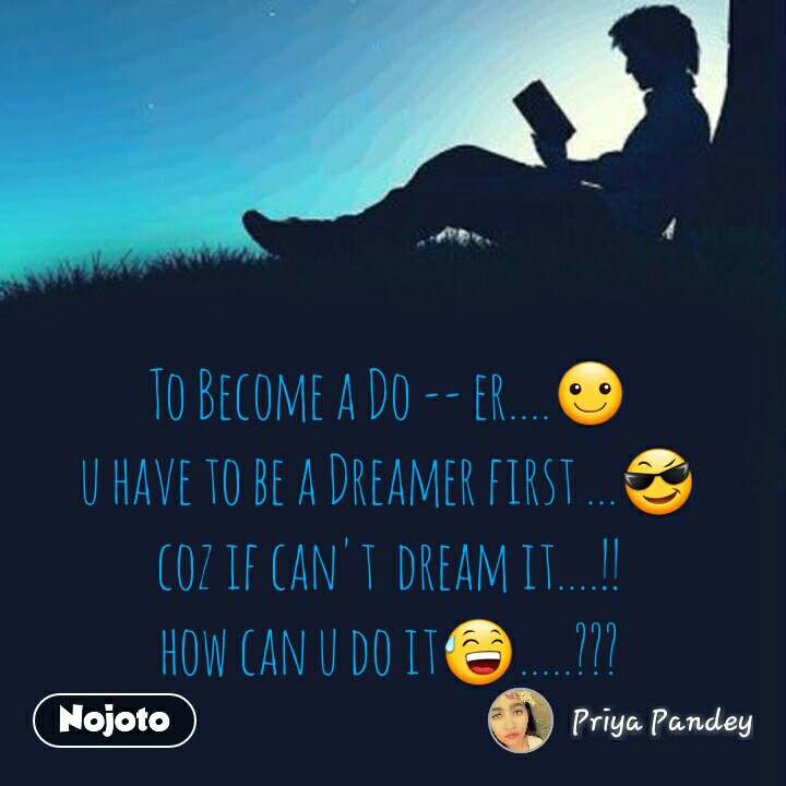 To Become a Do -- er....☺ u have to be a Dreamer first ...😎 coz if can't  dream it....!! how can u do it😅.....???