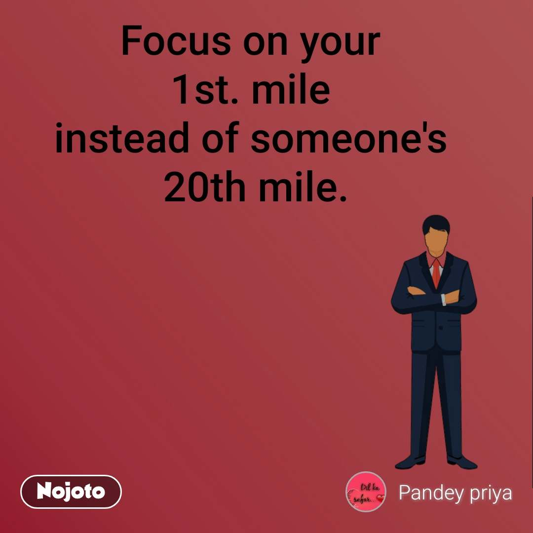 Focus on your  1st. mile  instead of someone's  20th mile.