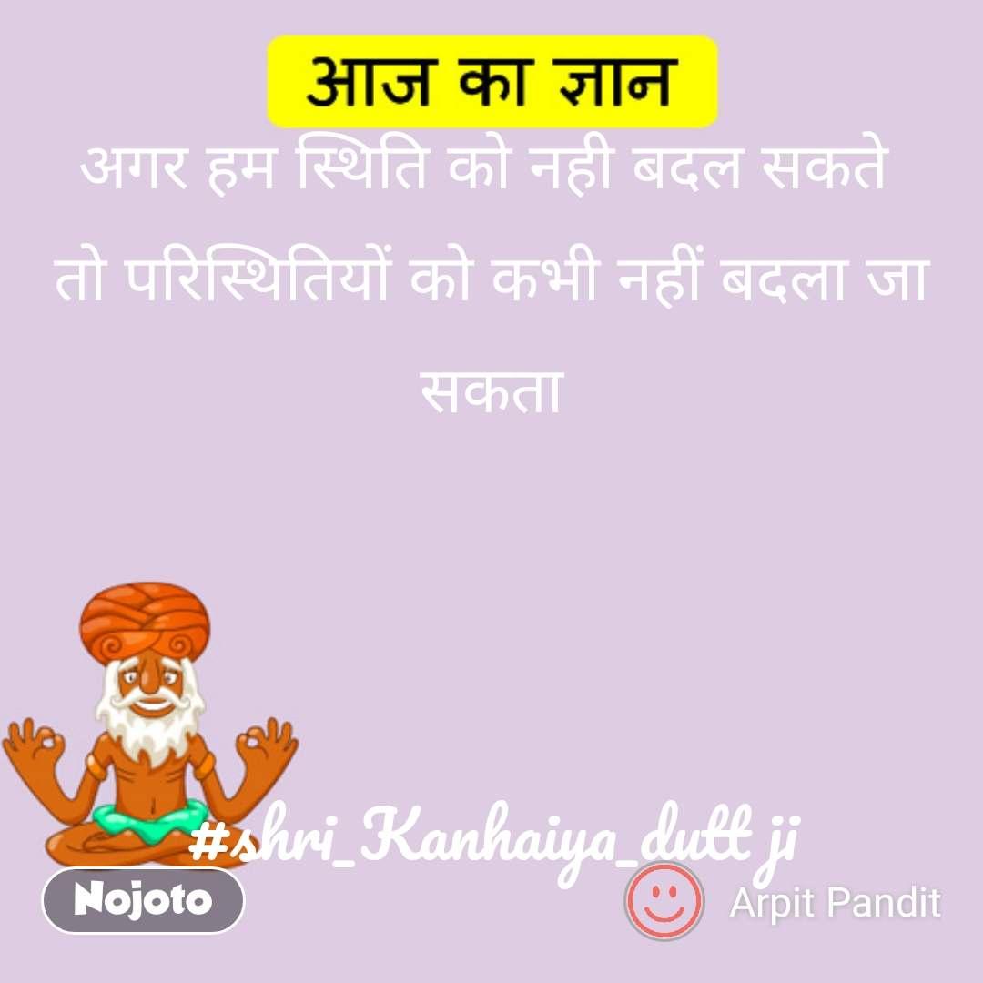 आज का ज्ञान  अगर हम स्थिति को नही बदल सकते  तो परिस्थितियों को कभी नहीं बदला जा सकता    #shri_Kanhaiya_dutt ji #NojotoQuote