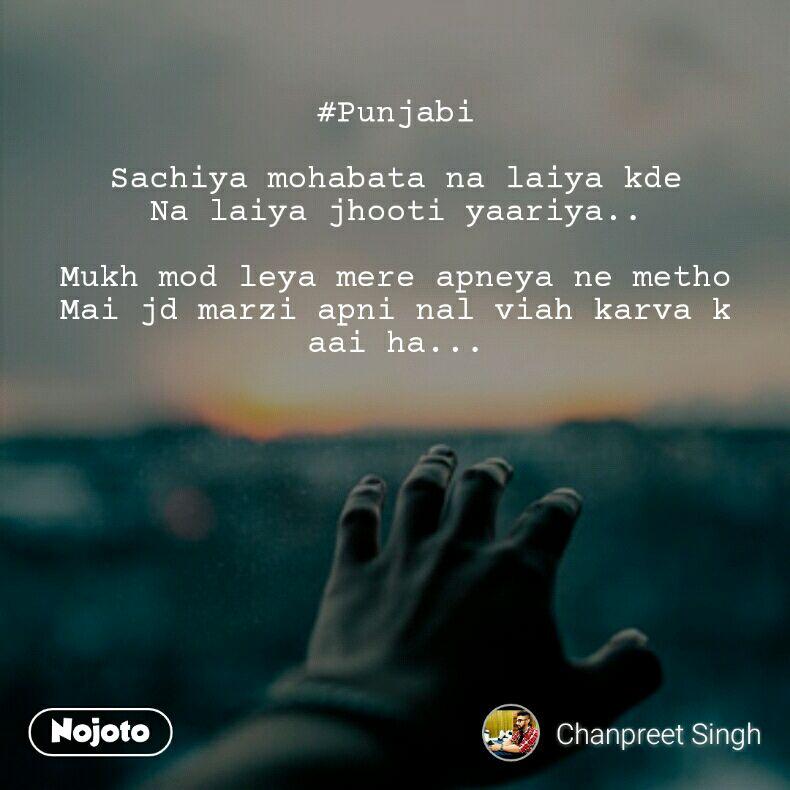 #Punjabi  Sachiya mohabata na laiya kde Na laiya jhooti yaariya..  Mukh mod leya mere apneya ne metho Mai jd marzi apni nal viah karva k aai ha...