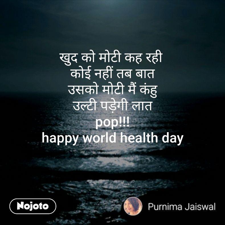 खुद को मोटी कह रही  कोई नहीं तब बात उसको मोटी मैं कंहु उल्टी पड़ेगी लात pop!!! happy world health day
