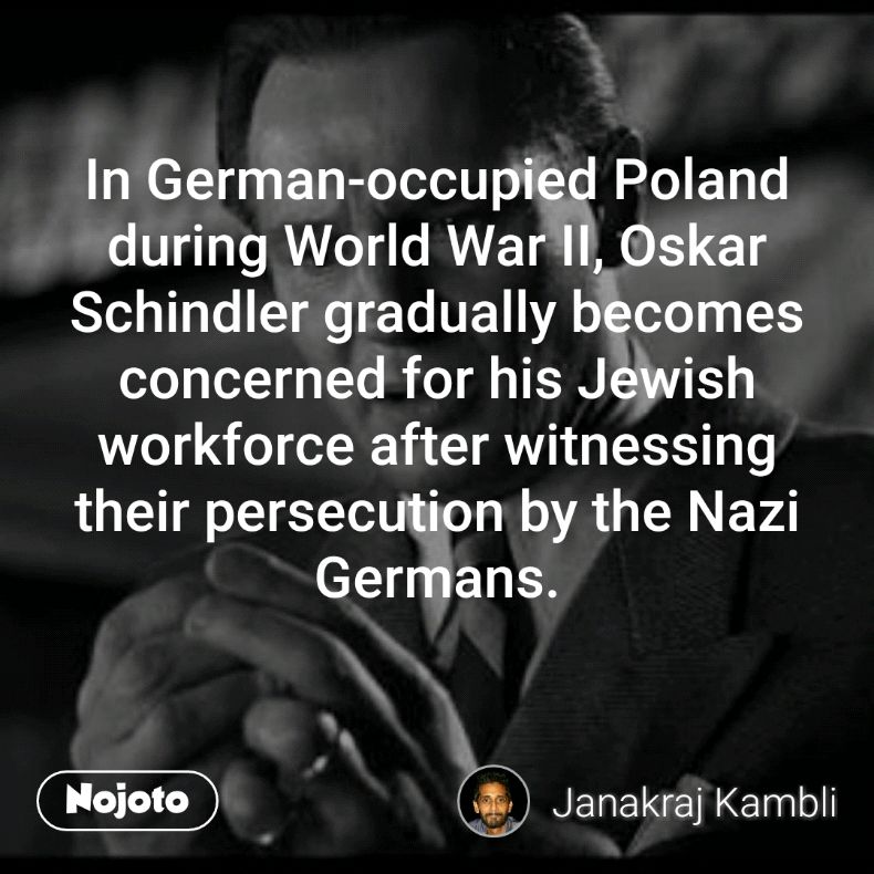 In German-occupied Poland during World War II, Oskar Schindler gradually becomes concerned for his Jewish workforce after witnessing their persecution by the Nazi Germans.