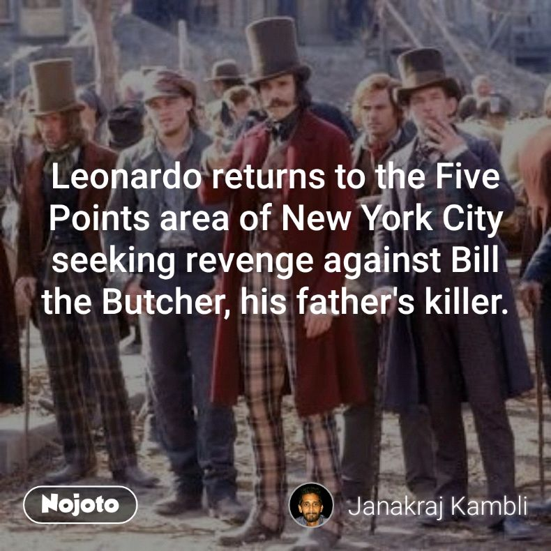Leonardo returns to the Five Points area of New York City seeking revenge against Bill the Butcher, his father's killer.