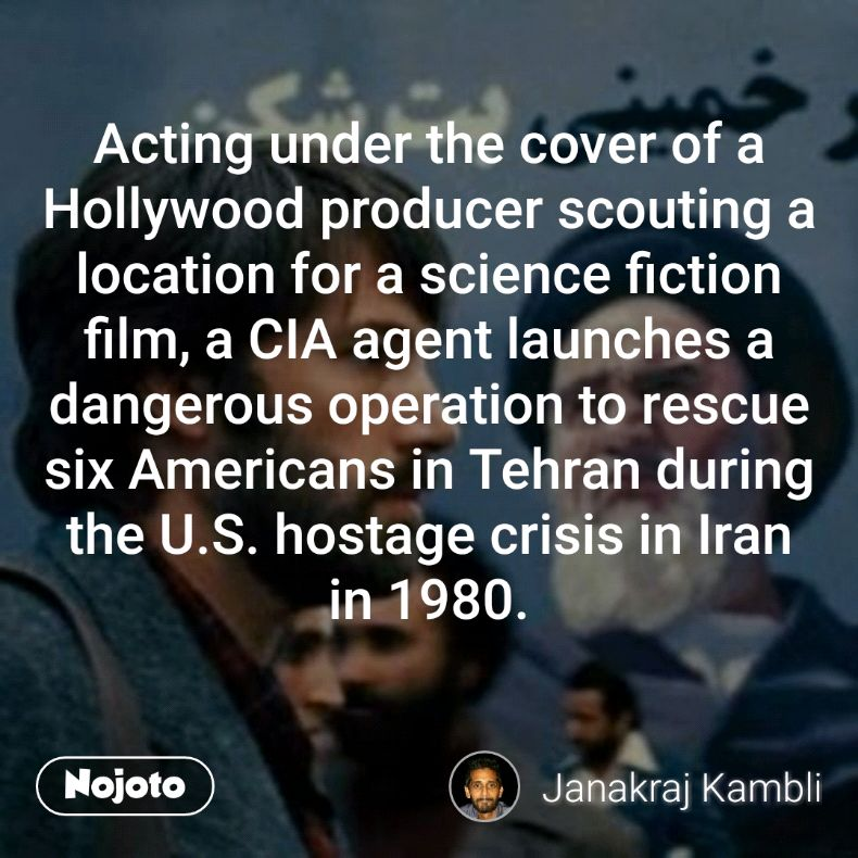 Acting under the cover of a Hollywood producer scouting a location for a science fiction film, a CIA agent launches a dangerous operation to rescue six Americans in Tehran during the U.S. hostage crisis in Iran in 1980.