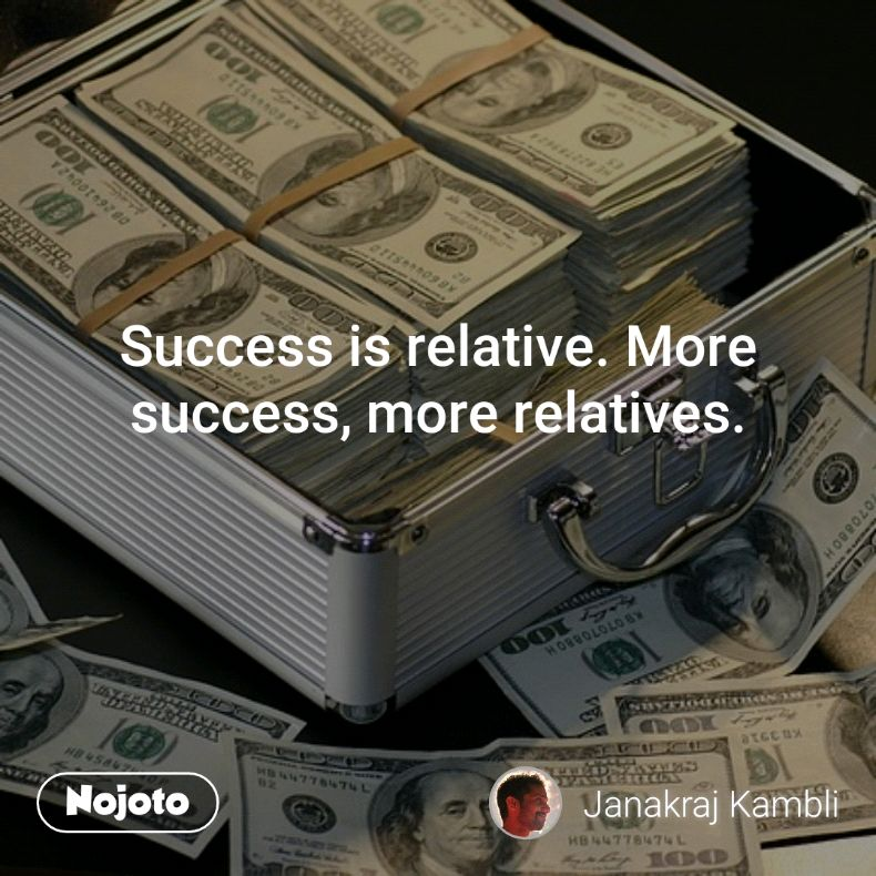Success is relative. More success, more relatives.
