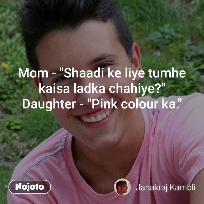 "Mom - ""Shaadi ke liye tumhe kaisa ladka chahiye?"" Daughter - ""Pink colour ka."""