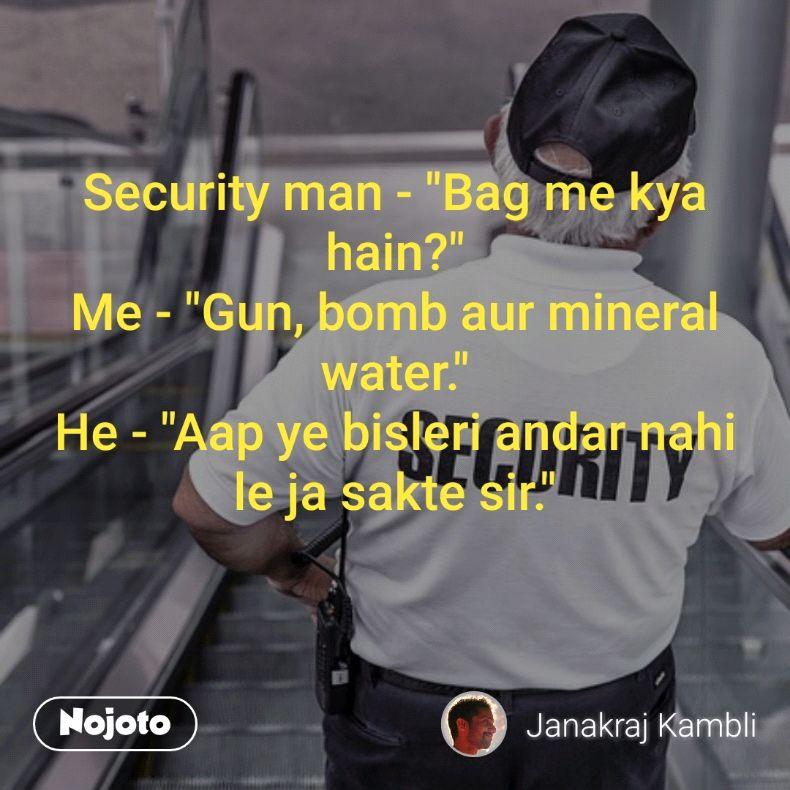 "Security man - ""Bag me kya hain?"" Me - ""Gun, bomb aur mineral water."" He - ""Aap ye bisleri andar nahi le ja sakte sir."""
