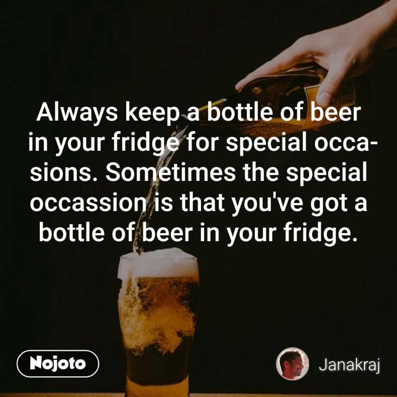 Always keep a bottle of beer in your fridge for special occasions. Sometimes the special occassion is that you've got a bottle of beer in your fridge.