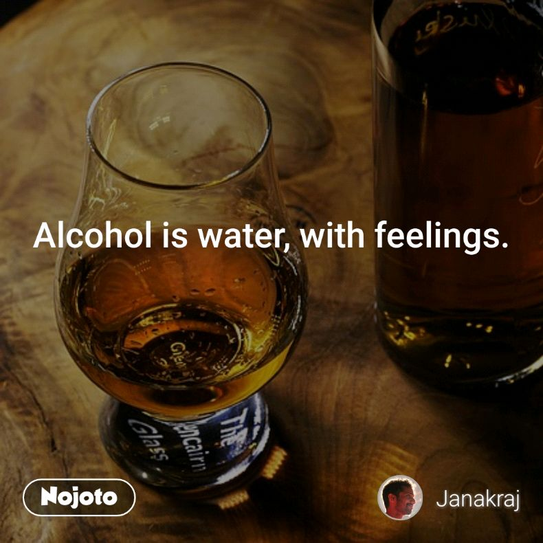 Alcohol is water, with feelings.