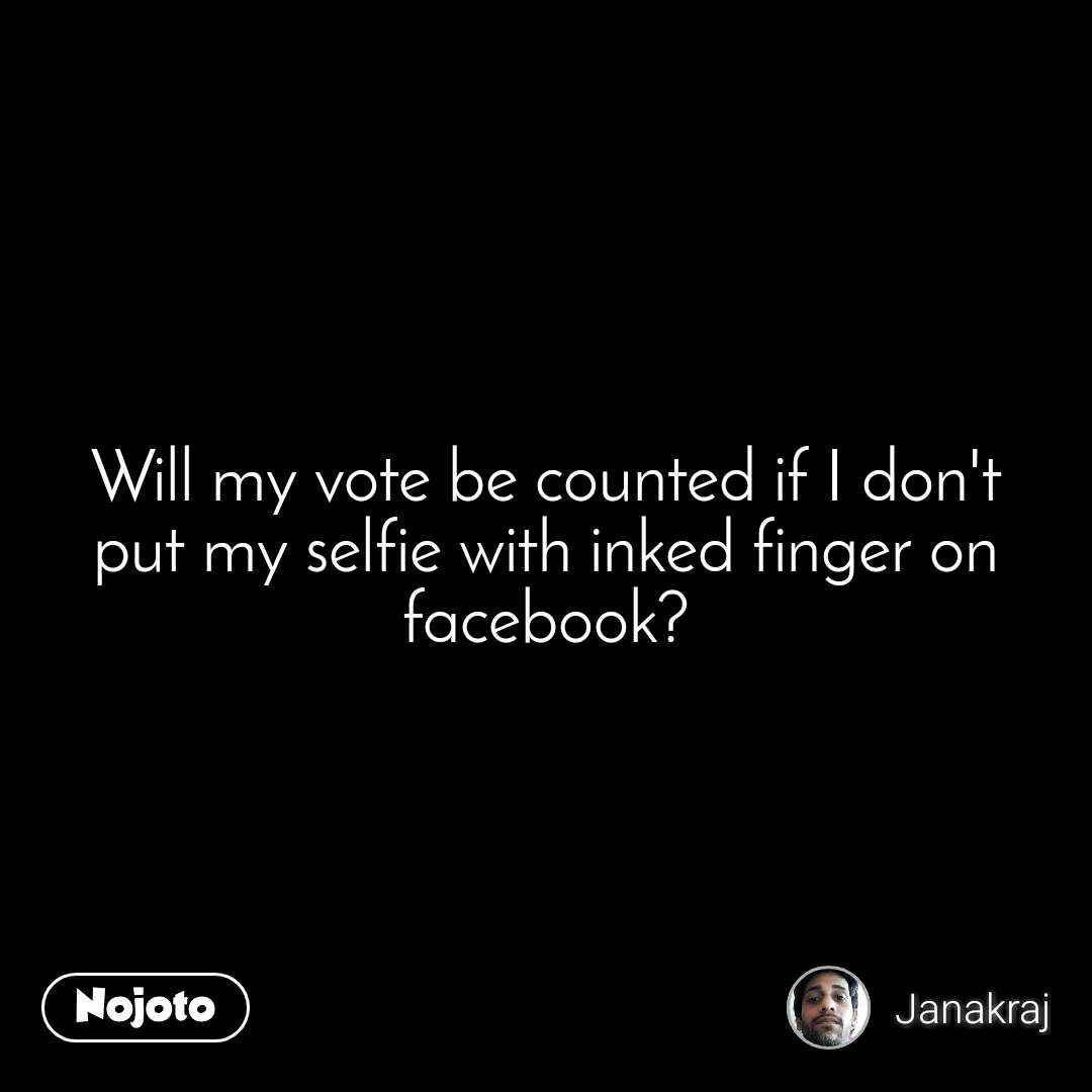Will my vote be counted if I don't put my selfie with inked finger on facebook?
