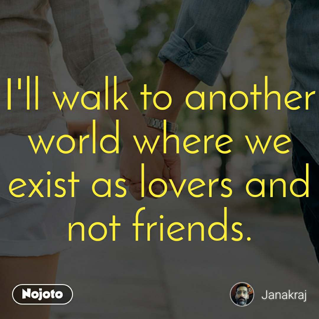 I'll walk to another world where we exist as lovers and not friends.