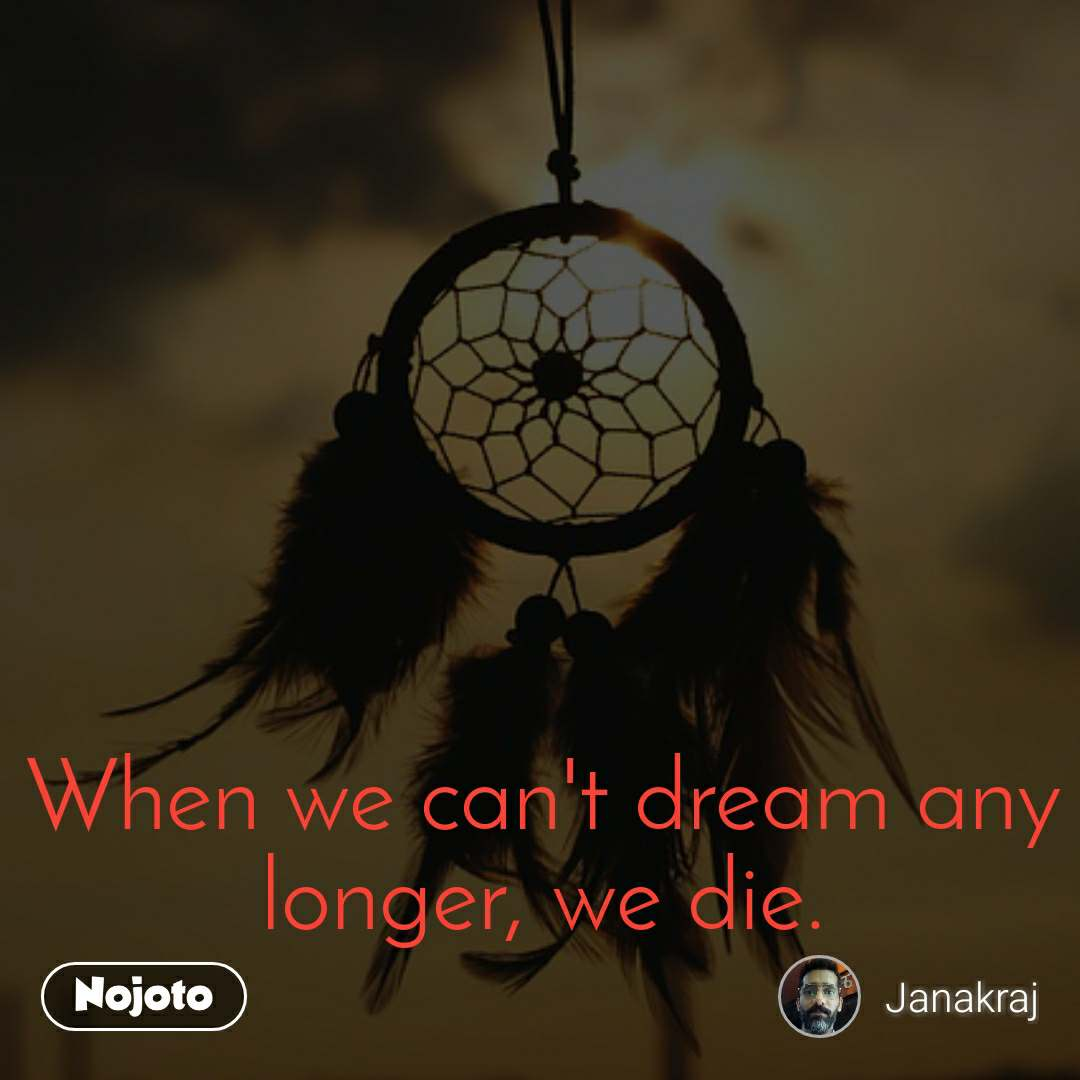 When we can't dream any longer, we die.