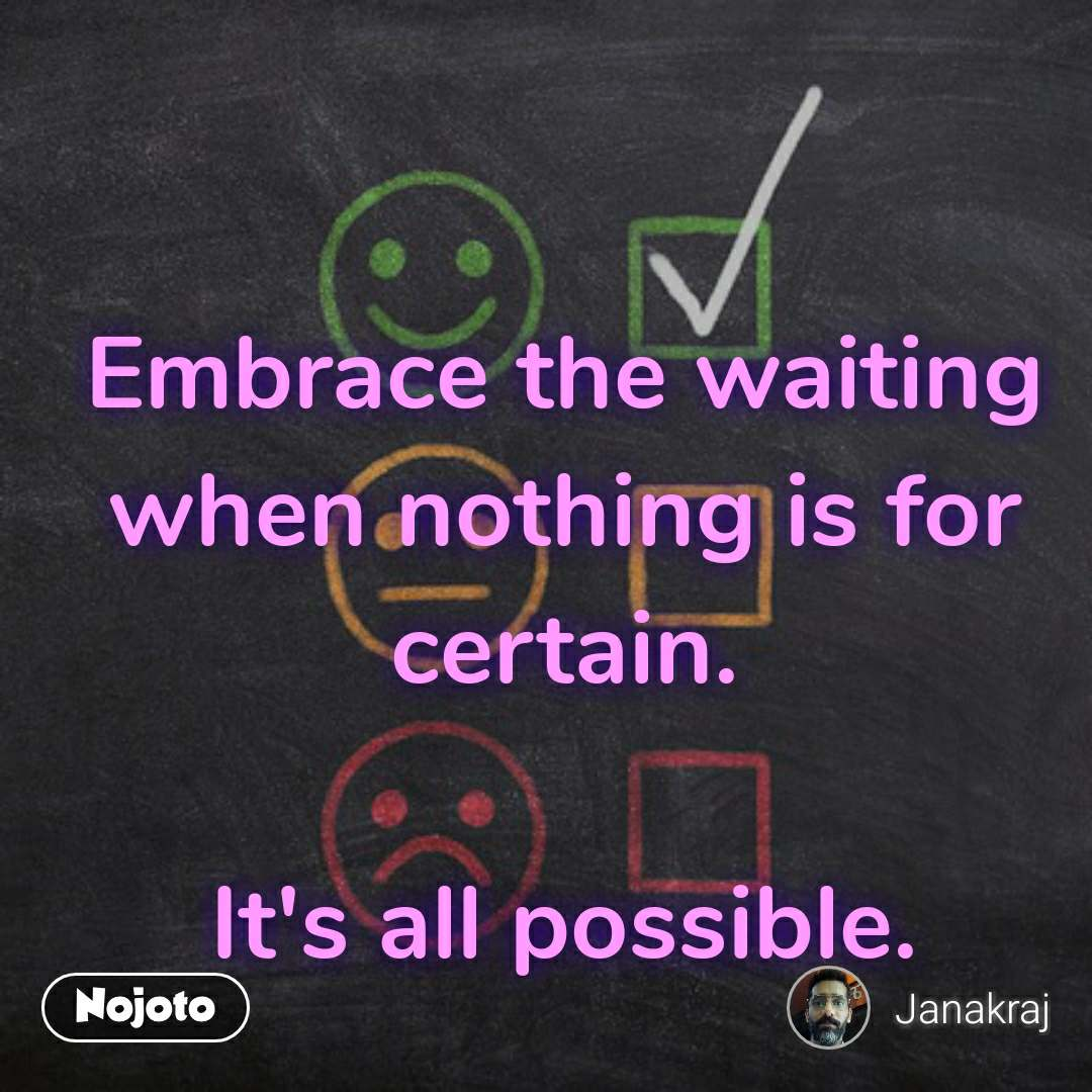 Embrace the waiting when nothing is for certain.  It's all possible.