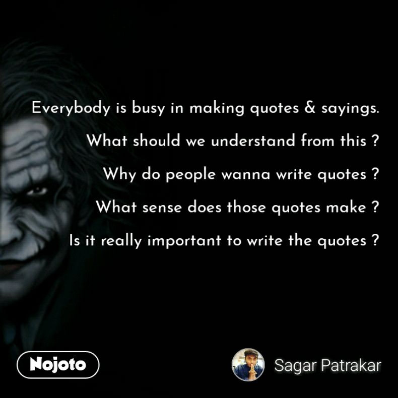Everybody is busy in making quotes & sayings.  What should we understand from this ?  Why do people wanna write quotes ?  What sense does those quotes make ?  Is it really important to write the quotes ?