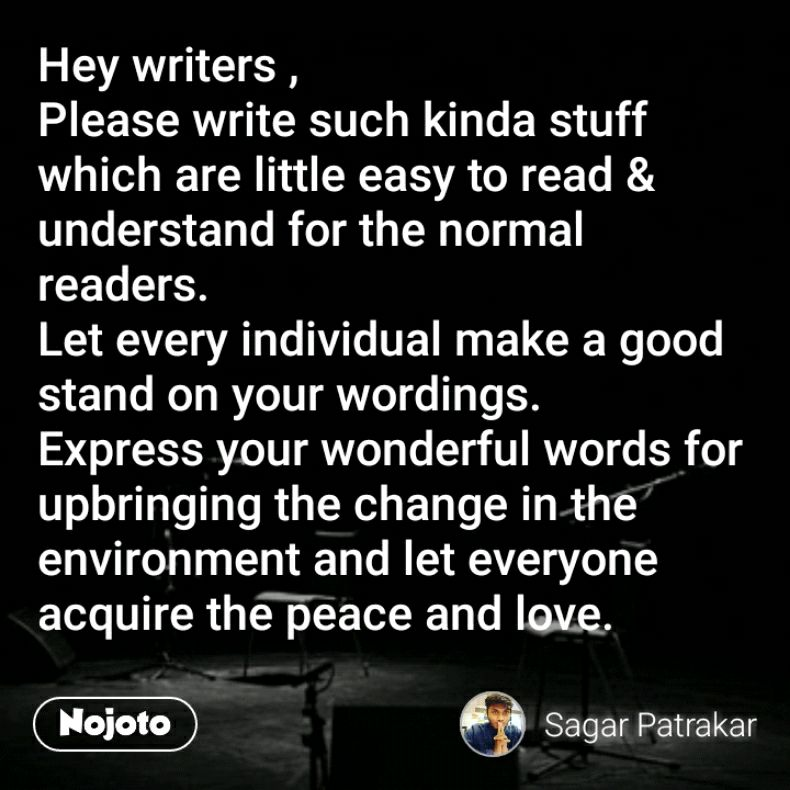 Hey writers , Please write such kinda stuff which are little easy to read & understand for the normal readers. Let every individual make a good stand on your wordings. Express your wonderful words for upbringing the change in the environment and let everyone acquire the peace and love.