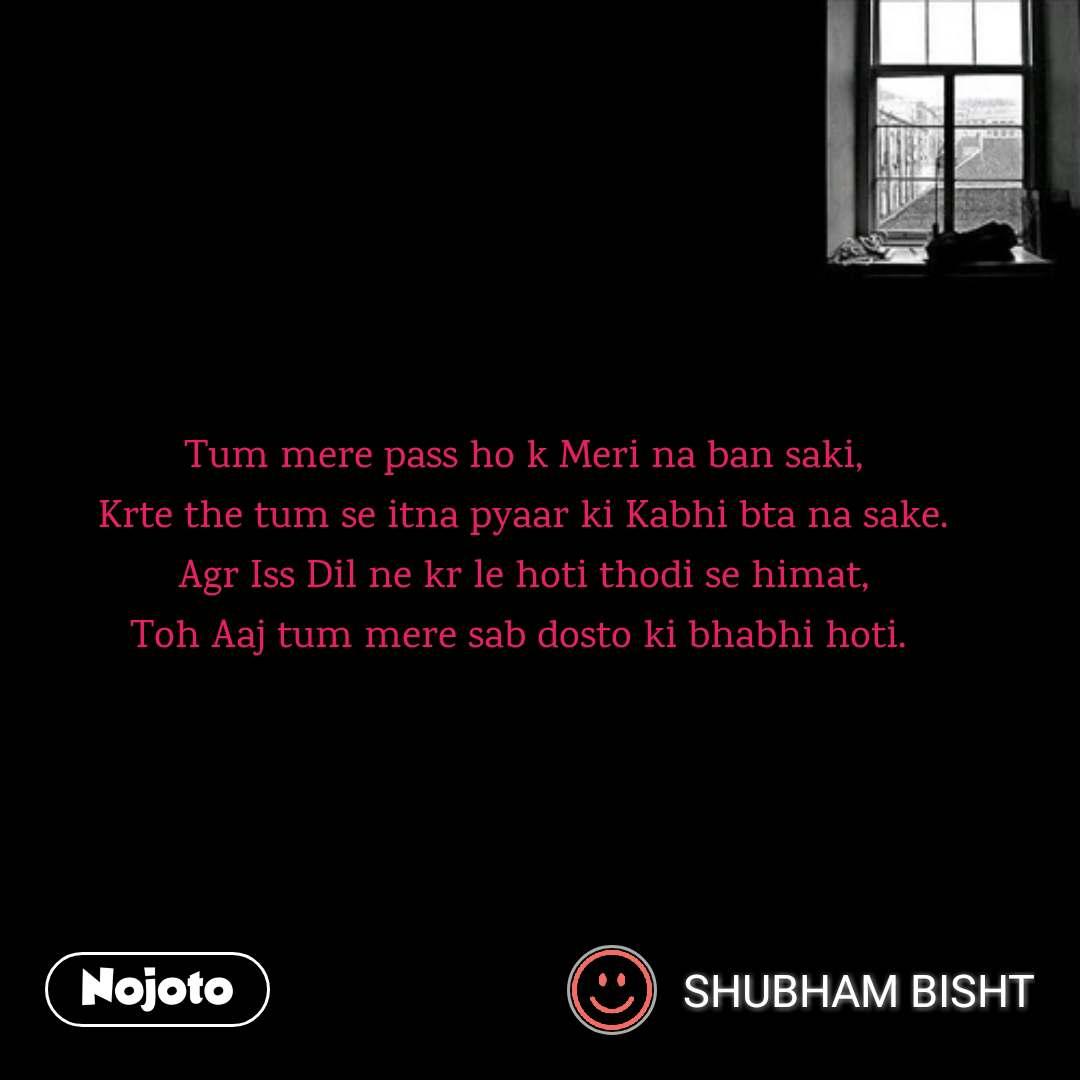 Tum mere pass ho k Meri na ban saki, Krte the tum se itna pyaar ki Kabhi bta na sake. Agr Iss Dil ne kr le hoti thodi se himat, Toh Aaj tum mere sab dosto ki bhabhi hoti.