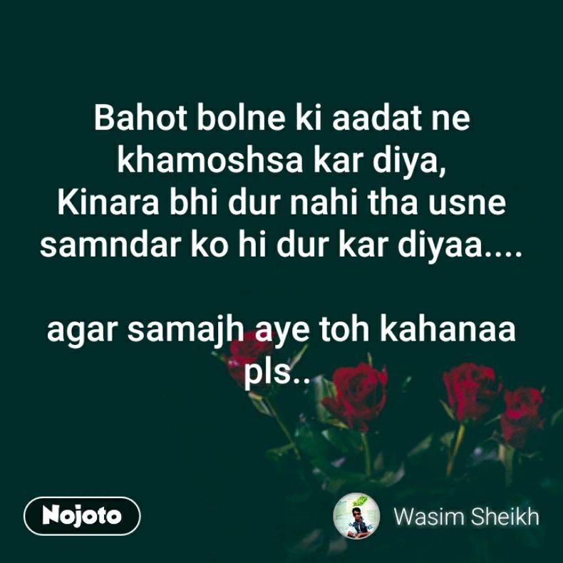 Bahot bolne ki aadat ne khamoshsa kar diya, Kinara bhi dur nahi tha usne samndar ko hi dur kar diyaa....  agar samajh aye toh kahanaa pls..