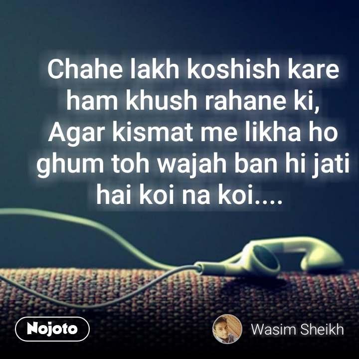 Chahe lakh koshish kare ham khush rahane ki, Agar kismat me likha ho ghum toh wajah ban hi jati hai koi na koi....