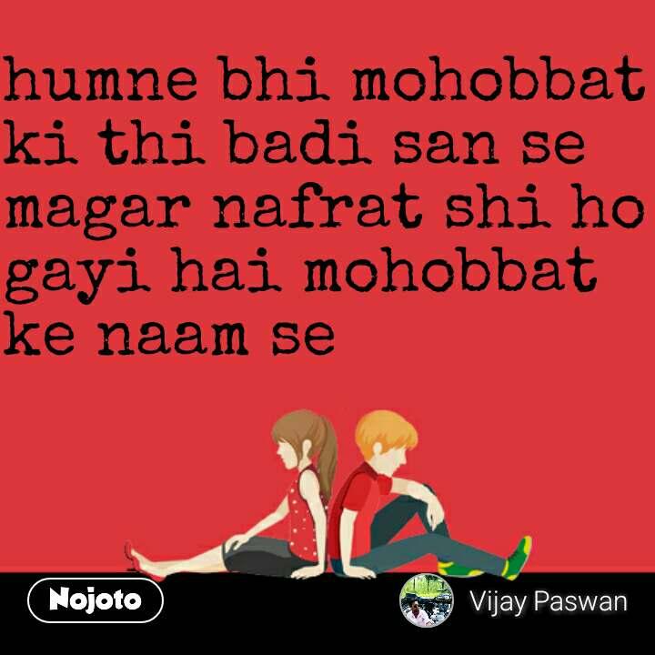 humne bhi mohobbat ki thi badi san se magar nafrat shi ho gayi hai mohobbat ke naam se