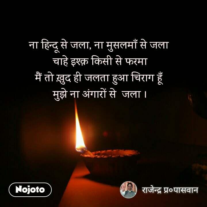 ना हिन्दू से जला, ना मुसलमाँ से जला  चाहे इश्क़ किसी से फरमा मैं तो ख़ुद ही जलता हुआ चिराग हूँ  मुझे ना अंगारों से  जला ।
