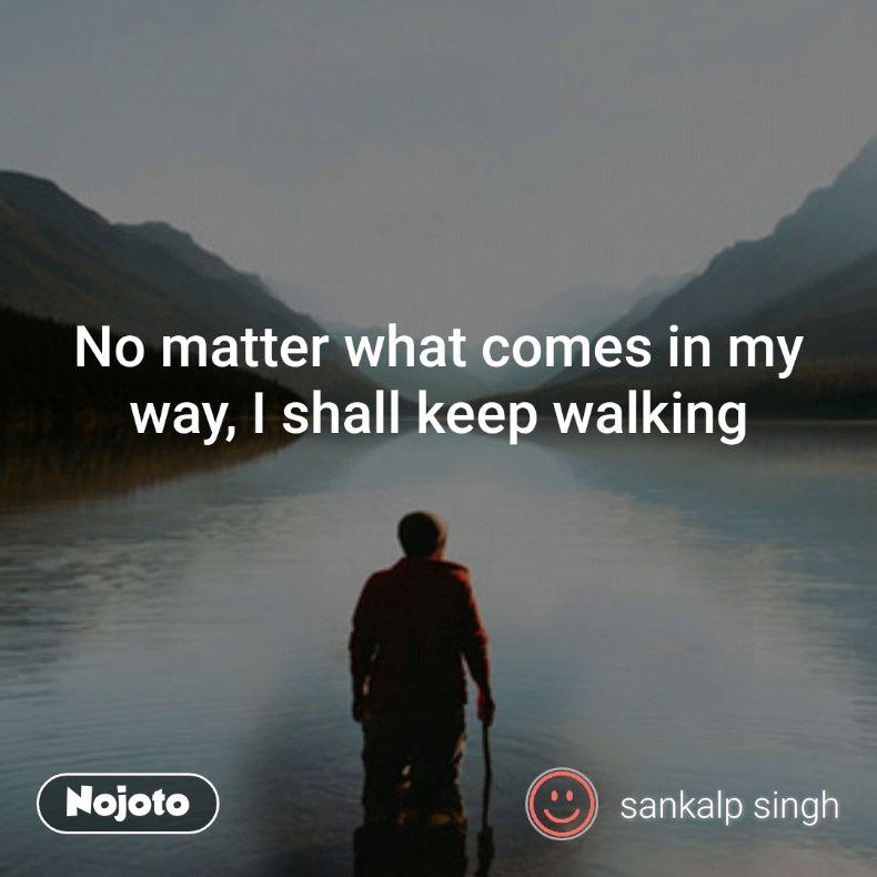 No Matter What Comes In My Way I Shall Keep Walking Quotes Shayari Enchanting Walking Quotes