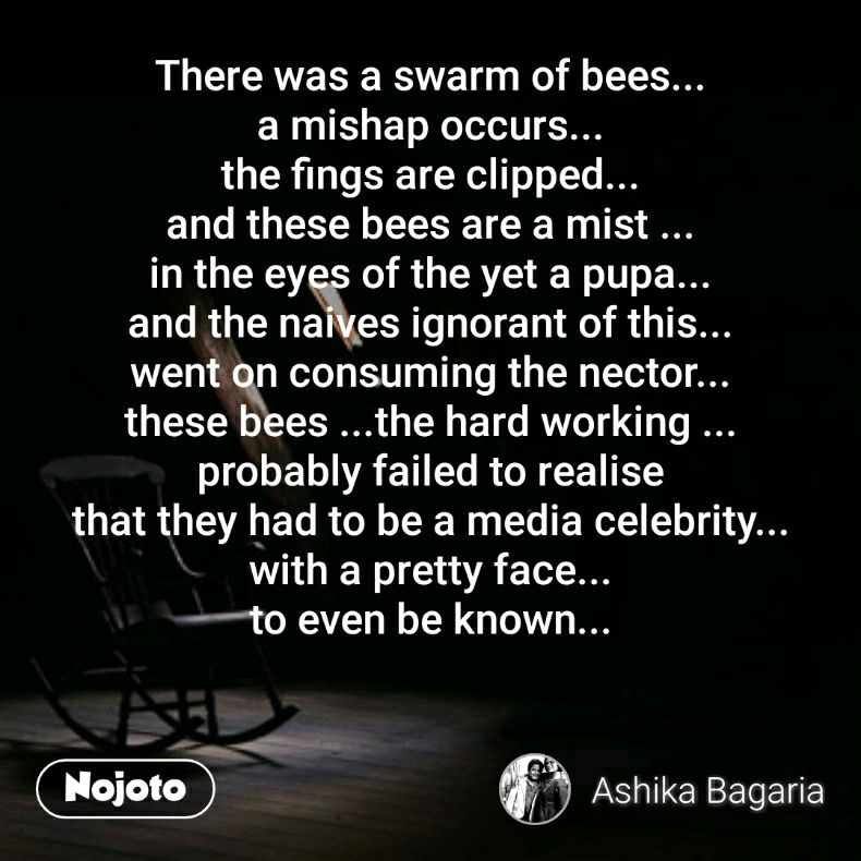 There was a swarm of bees... a mishap occurs... the fings are clipped... and these bees are a mist ... in the eyes of the yet a pupa... and the naives ignorant of this... went on consuming the nector... these bees ...the hard working ... probably failed to realise that they had to be a media celebrity... with a pretty face... to even be known...