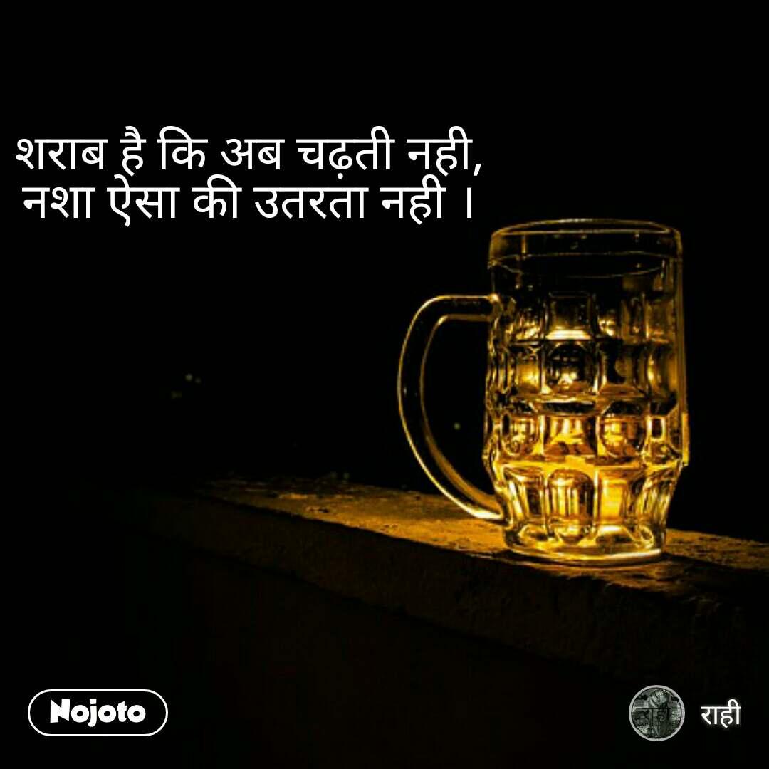 शराब है कि अब चढ़ती नही, नशा ऐसा की उतरता नही ।