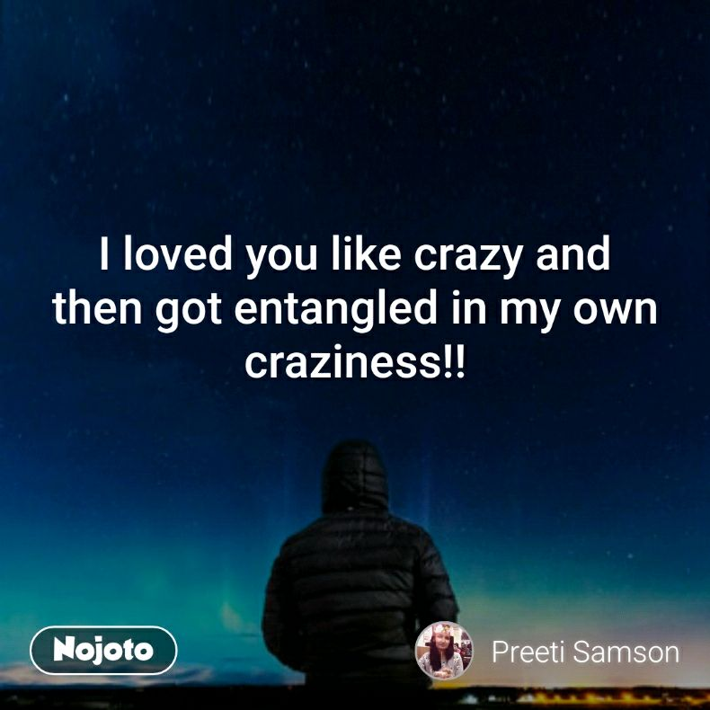 I Loved You Like Crazy And Then Got Entangled In My Own Craziness