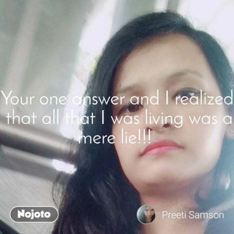 Your one answer and I realized  that all that I was living was a mere lie!!!