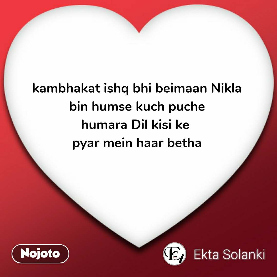 kambhakat ishq bhi beimaan Nikla  bin humse kuch puche  humara Dil kisi ke  pyar mein haar betha #NojotoQuote