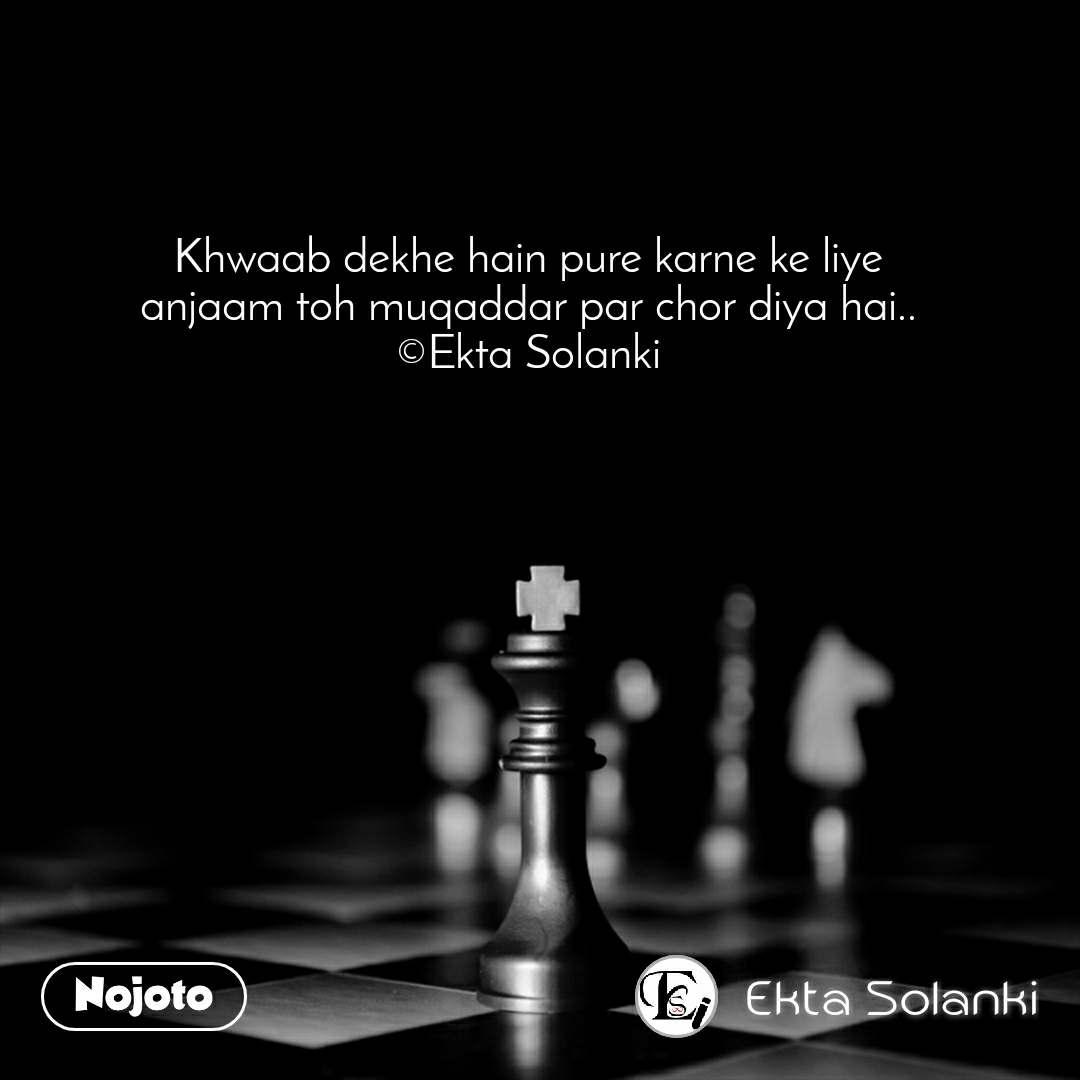 Khwaab dekhe hain pure karne ke liye anjaam toh muqaddar par chor diya hai.. ©Ekta Solanki