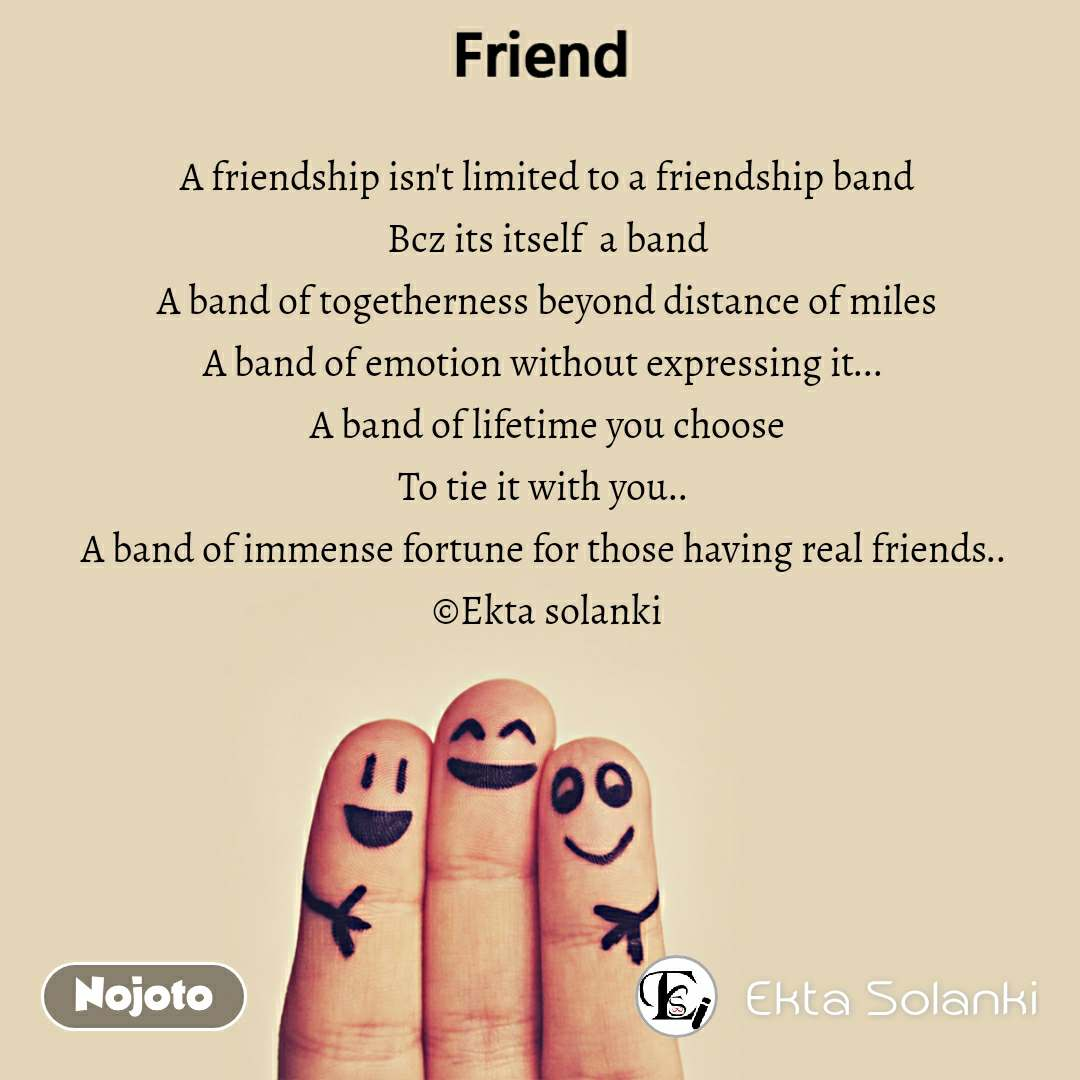 A friendship isn't limited to a friendship band Bcz its itself  a band A band of togetherness beyond distance of miles A band of emotion without expressing it...  A band of lifetime you choose To tie it with you..  A band of immense fortune for those having real friends..  ©Ekta solanki