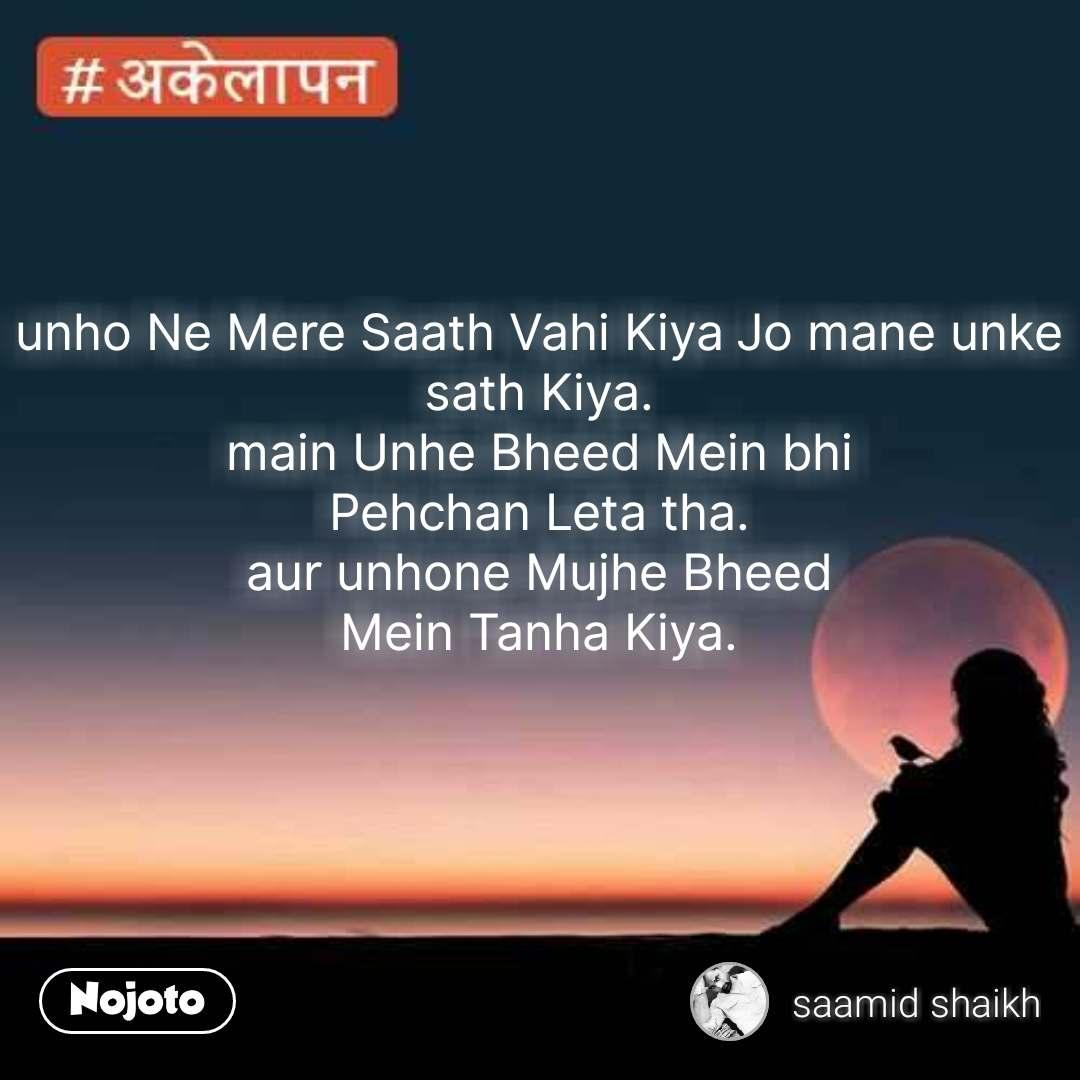 unho Ne Mere Saath Vahi Kiya Jo mane unke sath Kiya.  main Unhe Bheed Mein bhi  Pehchan Leta tha.  aur unhone Mujhe Bheed  Mein Tanha Kiya. #NojotoQuote
