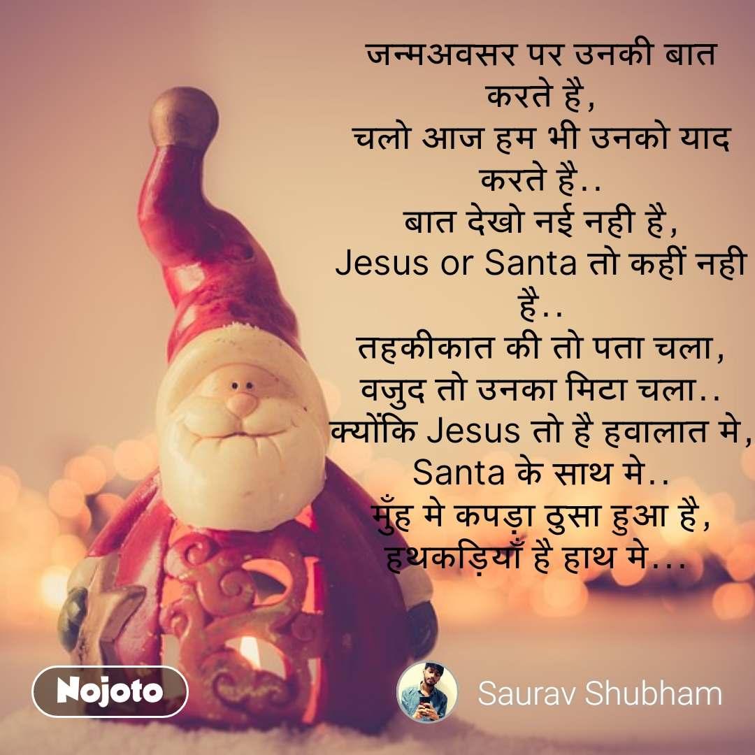जन्मअवसर पर उनकी बात करते है, चलो आज हम भी उनको याद करते है.. बात देखो नई नही है, Jesus or Santa तो कहीं नही है.. तहकीकात की तो पता चला, वजुद तो उनका मिटा चला.. क्योंकि Jesus तो है हवालात मे, Santa के साथ मे.. मुँह मे कपड़ा ठुसा हुआ है, हथकड़ियाँ है हाथ मे...  #NojotoQuote