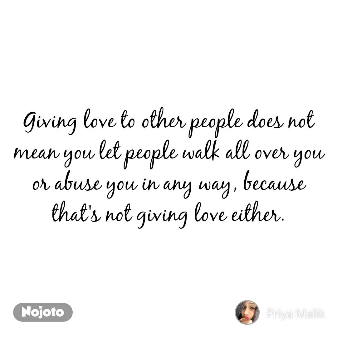 Giving love to other people does not mean you let people walk all over you or abuse you in any way, because that's not giving love either.