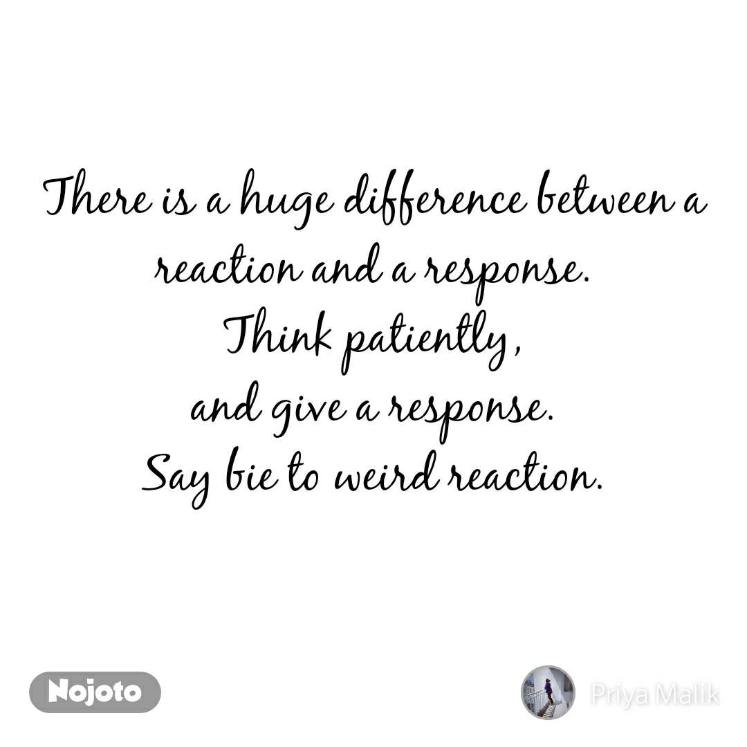 There is a huge difference between a reaction and a response. Think patiently, and give a response. Say bie to weird reaction.
