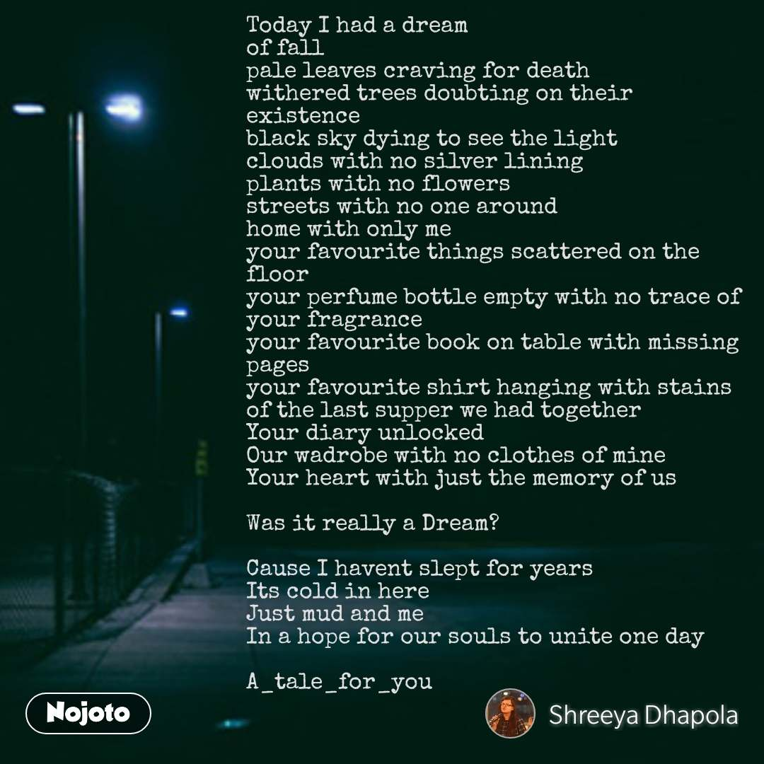 Today I had a dream of fall pale leaves craving for death withered trees doubting on their existence black sky dying to see the light clouds with no silver lining plants with no flowers streets with no one around home with only me your favourite things scattered on the floor your perfume bottle empty with no trace of your fragrance your favourite book on table with missing pages your favourite shirt hanging with stains of the last supper we had together  Your diary unlocked  Our wadrobe with no clothes of mine Your heart with just the memory of us  Was it really a Dream?  Cause I havent slept for years Its cold in here Just mud and me In a hope for our souls to unite one day  A_tale_for_you   #NojotoQuote