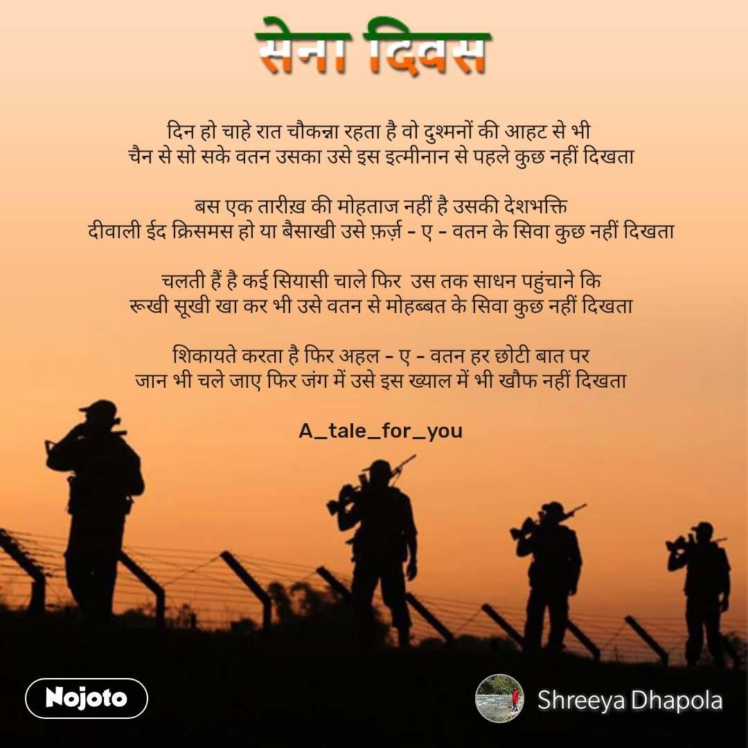 Army day Sena Divas quotes in hindi  दिन हो चाहे रात चौकन्ना रहता है वो दुश्मनों की आहट से भी  चैन से सो सके वतन उसका उसे इस इत्मीनान से पहले कुछ नहीं दिखता  बस एक तारीख़ की मोहताज नहीं है उसकी देशभक्ति दीवाली ईद क्रिसमस हो या बैसाखी उसे फ़र्ज़ - ए - वतन के सिवा कुछ नहीं दिखता  चलती हैं है कई सियासी चाले फिर  उस तक साधन पहुंचाने कि रूखी सूखी खा कर भी उसे वतन से मोहब्बत के सिवा कुछ नहीं दिखता  शिकायते करता है फिर अहल - ए - वतन हर छोटी बात पर जान भी चले जाए फिर जंग में उसे इस ख्याल में भी खौफ नहीं दिखता  A_tale_for_you #NojotoQuote