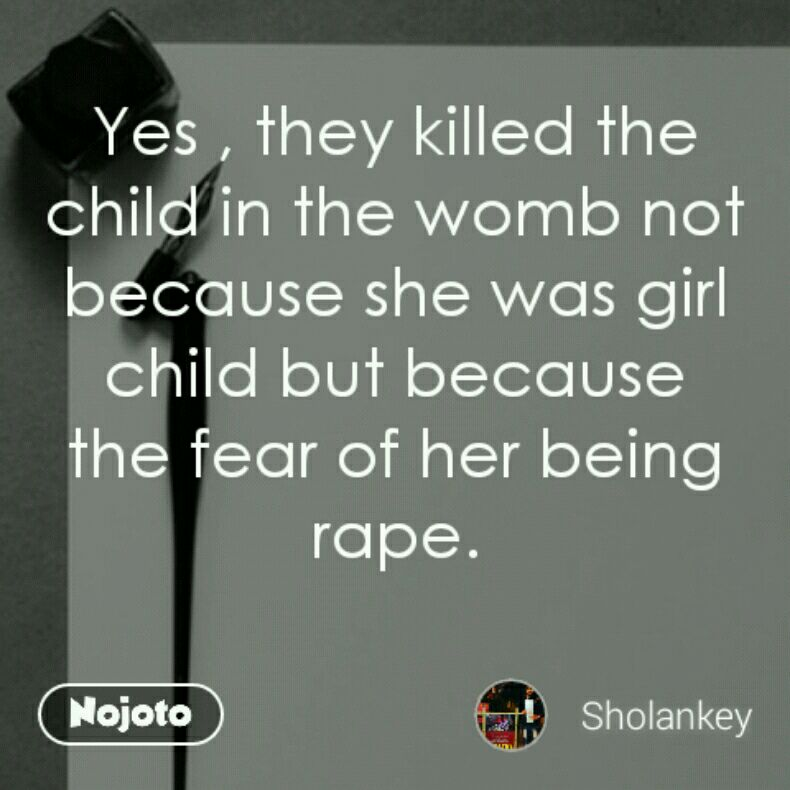 Yes , they killed the child in the womb not because she was girl child but because the fear of her being rape.