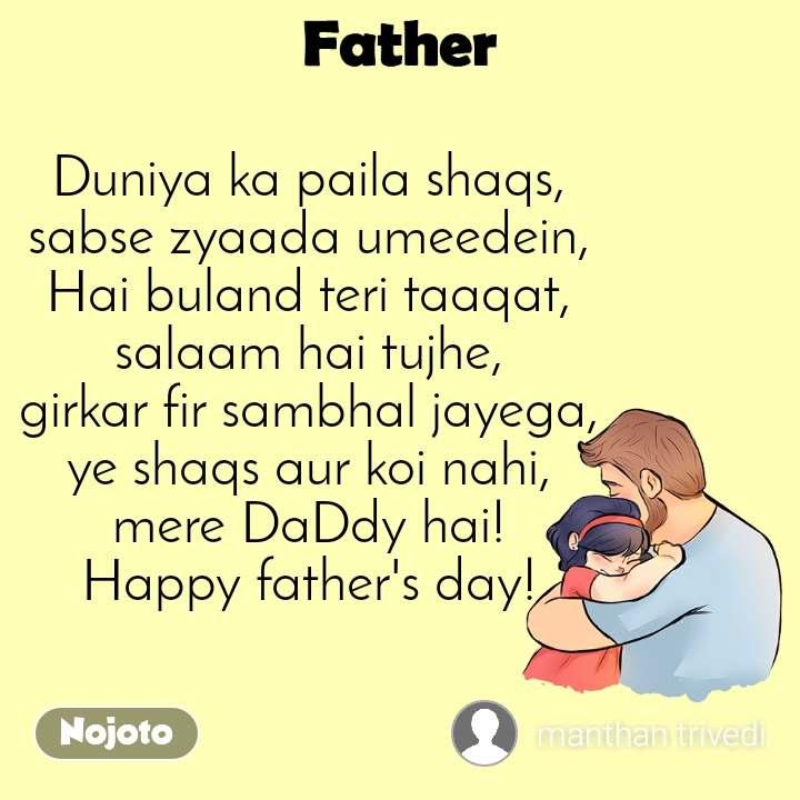 Father Duniya ka paila shaqs, sabse zyaada umeedein, Hai buland teri taaqat, salaam hai tujhe, girkar fir sambhal jayega, ye shaqs aur koi nahi, mere DaDdy hai! Happy father's day!