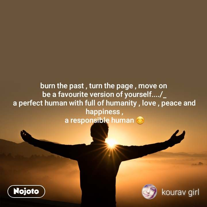 burn the past , turn the page , move on  be a favourite version of yourself..../_ a perfect human with full of humanity , love , peace and happiness , a responsible human 😊