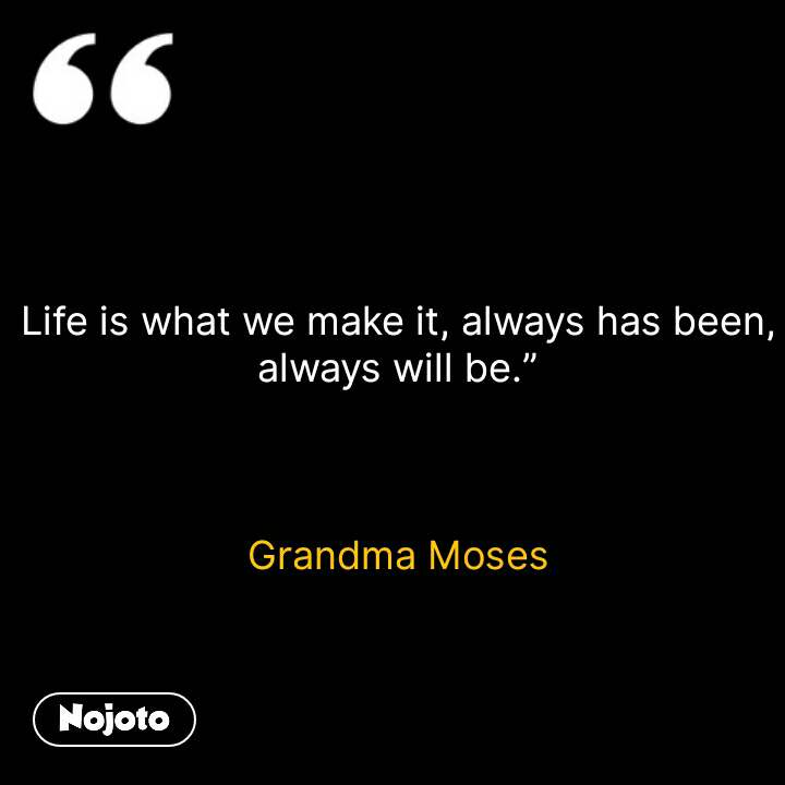 Life Is What We Make It Always Has Been Always Will Be G