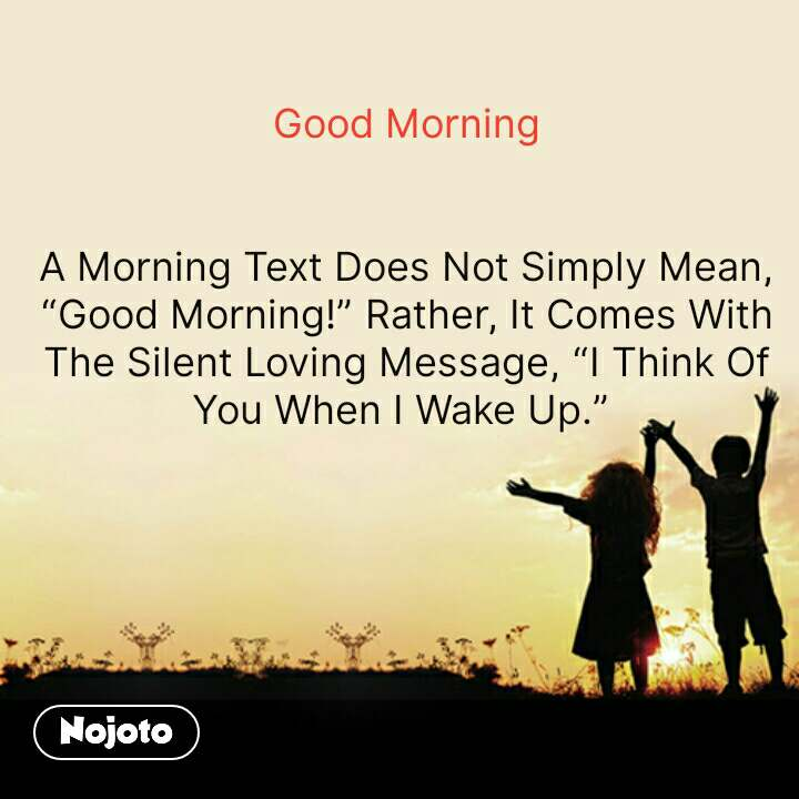 "Good Morning   A Morning Text Does Not Simply Mean, ""Good Morning!"" Rather, It Comes With The Silent Loving Message, ""I Think Of You When I Wake Up.""     #NojotoQuote"