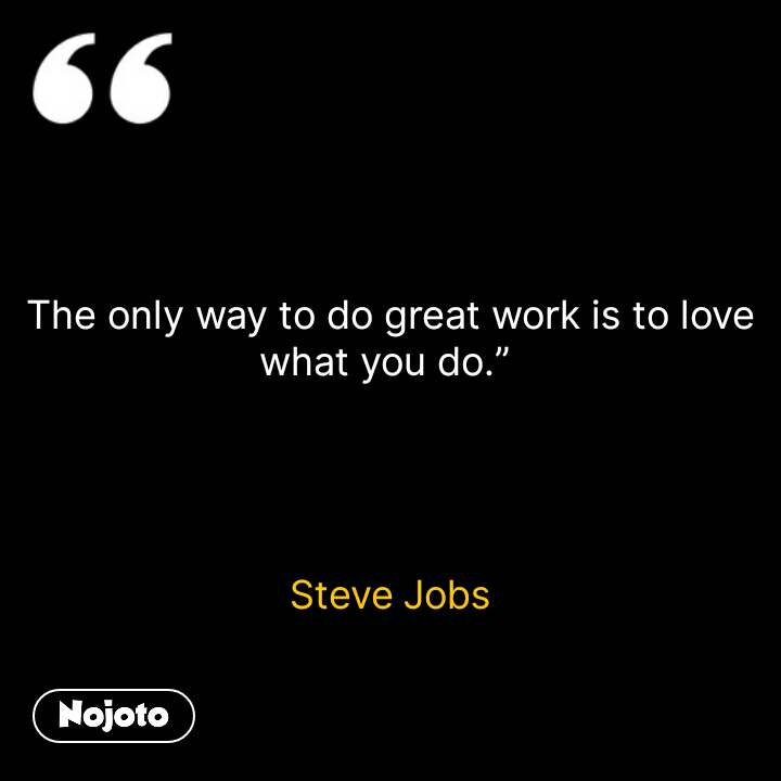 """The only way to do great work is to love what you do.""""      Steve Jobs    #NojotoQuote"""