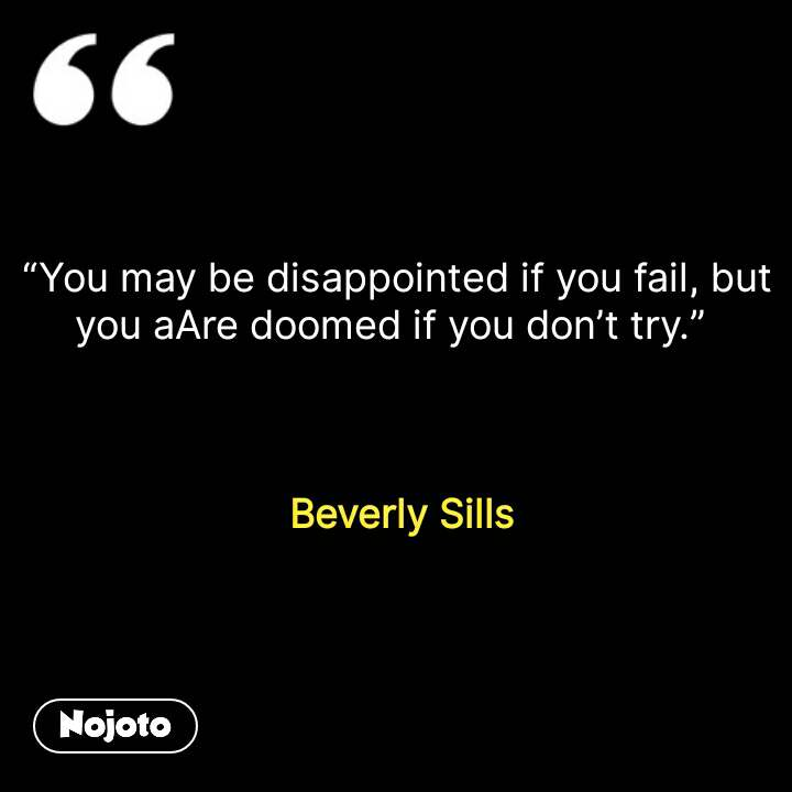 """You may be disappointed if you fail, but you aAre doomed if you don't try.""      Beverly Sills #NojotoQuote"
