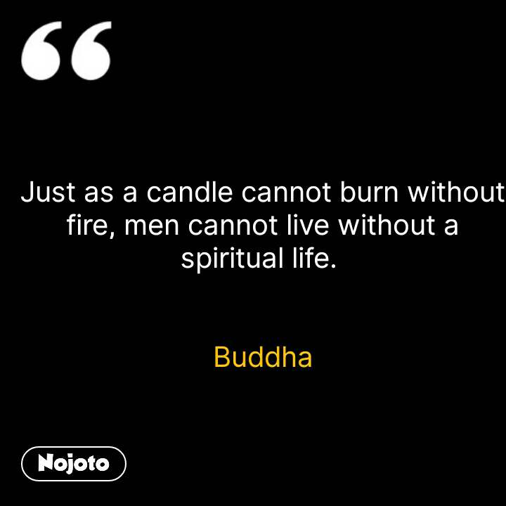 Just as a candle cannot burn without fire, men cannot live without a spiritual life.    Buddha #NojotoQuote