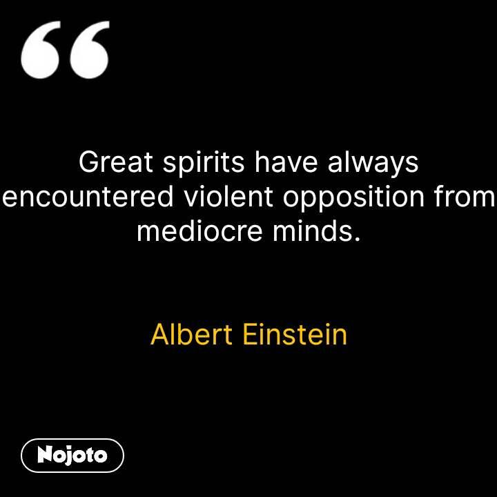 Great spirits have always encountered violent opposition from mediocre minds.   Albert Einstein #NojotoQuote